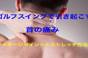 ゴルフスイングで引き起こす首の痛み。マッサージ・ストレッチ方法